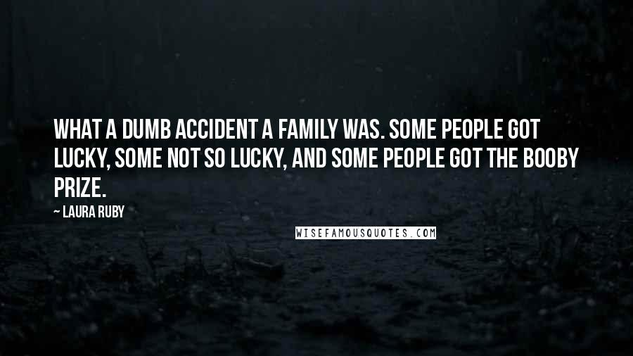 Laura Ruby quotes: What a dumb accident a family was. Some people got lucky, some not so lucky, and some people got the booby prize.
