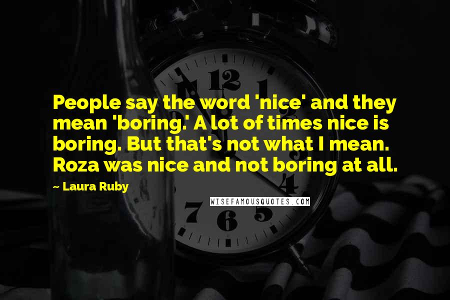 Laura Ruby quotes: People say the word 'nice' and they mean 'boring.' A lot of times nice is boring. But that's not what I mean. Roza was nice and not boring at all.