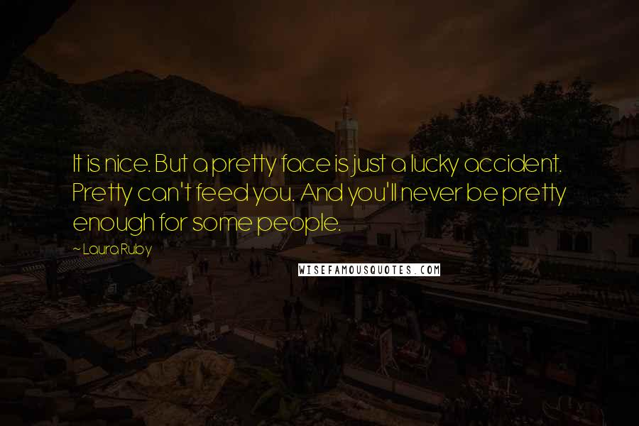 Laura Ruby quotes: It is nice. But a pretty face is just a lucky accident. Pretty can't feed you. And you'll never be pretty enough for some people.
