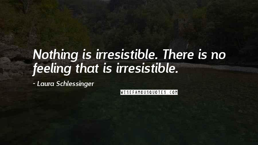 Laura Schlessinger quotes: Nothing is irresistible. There is no feeling that is irresistible.