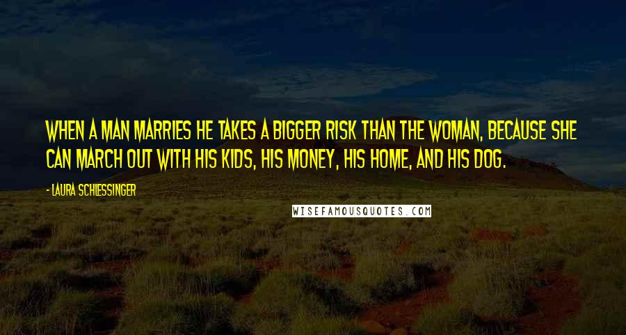 Laura Schlessinger quotes: When a man marries he takes a bigger risk than the woman, because she can march out with his kids, his money, his home, and his dog.