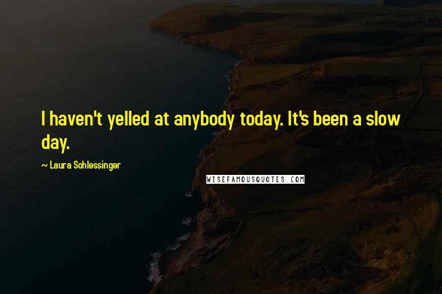 Laura Schlessinger quotes: I haven't yelled at anybody today. It's been a slow day.