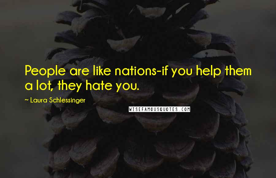 Laura Schlessinger quotes: People are like nations-if you help them a lot, they hate you.