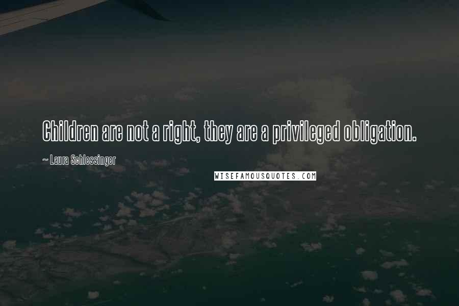 Laura Schlessinger quotes: Children are not a right, they are a privileged obligation.