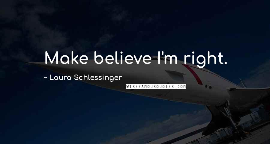 Laura Schlessinger quotes: Make believe I'm right.