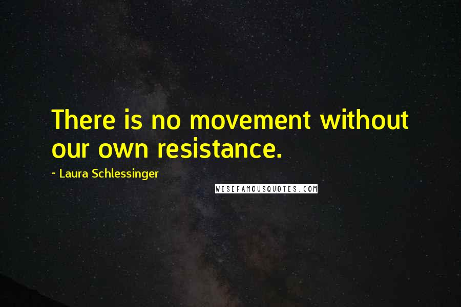 Laura Schlessinger quotes: There is no movement without our own resistance.