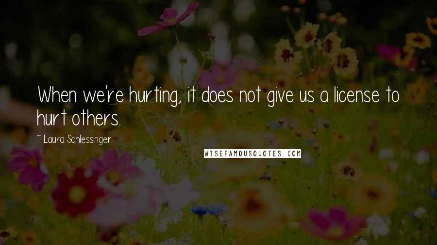 Laura Schlessinger quotes: When we're hurting, it does not give us a license to hurt others.