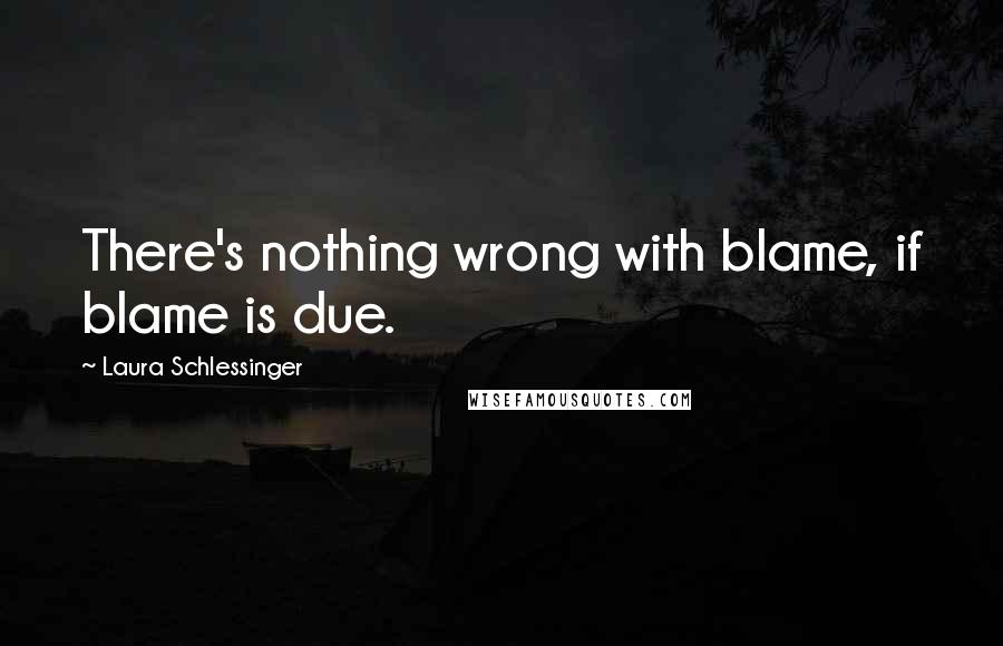 Laura Schlessinger quotes: There's nothing wrong with blame, if blame is due.