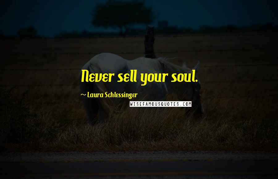 Laura Schlessinger quotes: Never sell your soul.