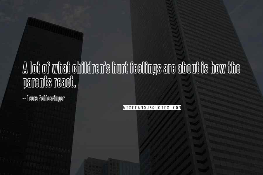 Laura Schlessinger quotes: A lot of what children's hurt feelings are about is how the parents react.