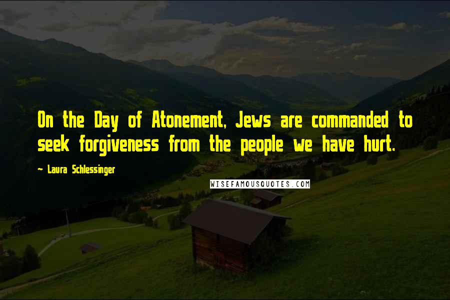 Laura Schlessinger quotes: On the Day of Atonement, Jews are commanded to seek forgiveness from the people we have hurt.