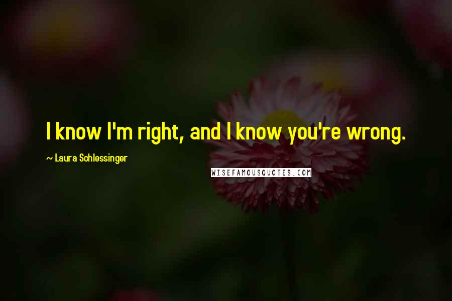 Laura Schlessinger quotes: I know I'm right, and I know you're wrong.
