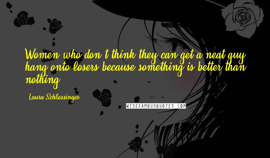 Laura Schlessinger quotes: Women who don't think they can get a neat guy hang onto losers because something is better than nothing.