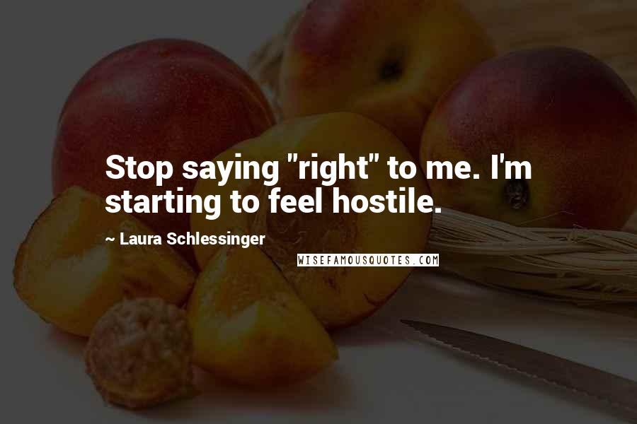 """Laura Schlessinger quotes: Stop saying """"right"""" to me. I'm starting to feel hostile."""