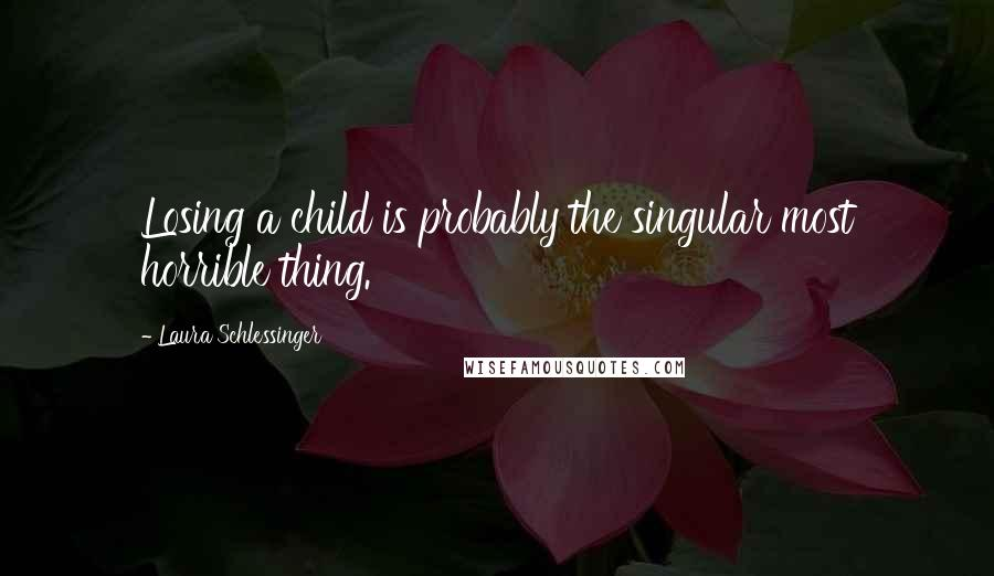 Laura Schlessinger quotes: Losing a child is probably the singular most horrible thing.