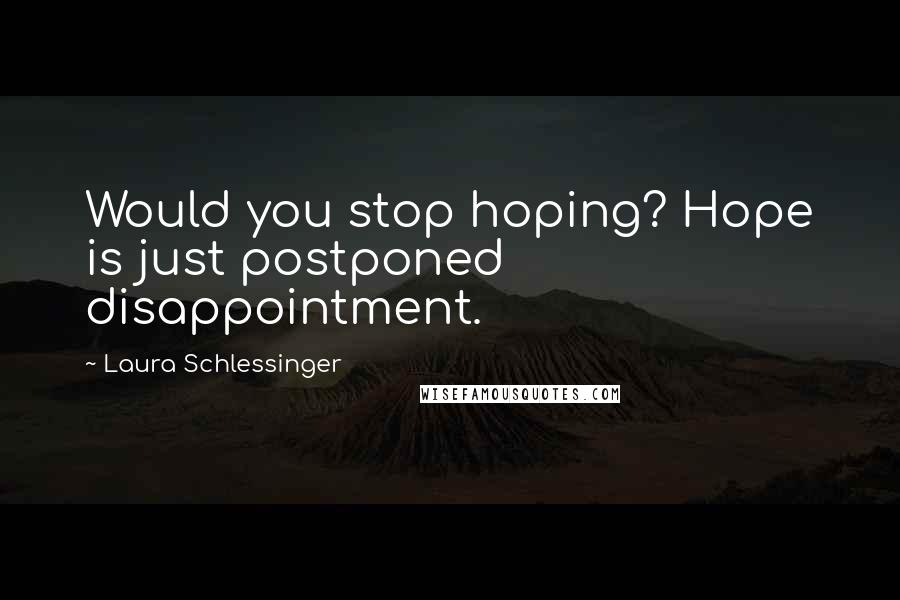 Laura Schlessinger quotes: Would you stop hoping? Hope is just postponed disappointment.