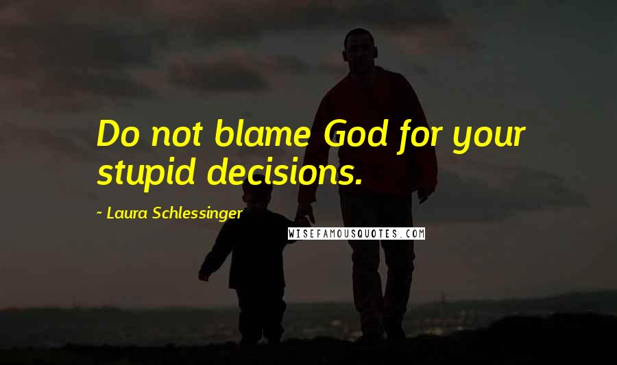 Laura Schlessinger quotes: Do not blame God for your stupid decisions.