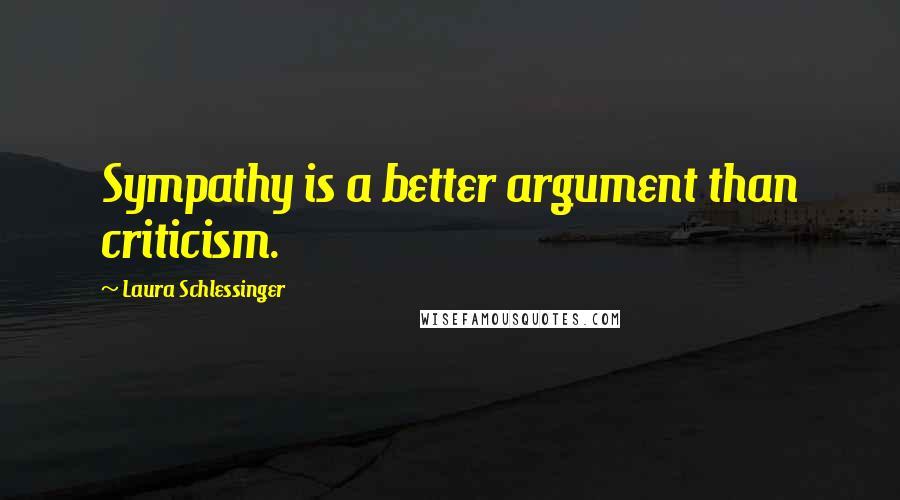 Laura Schlessinger quotes: Sympathy is a better argument than criticism.