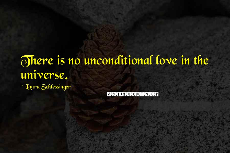 Laura Schlessinger quotes: There is no unconditional love in the universe.