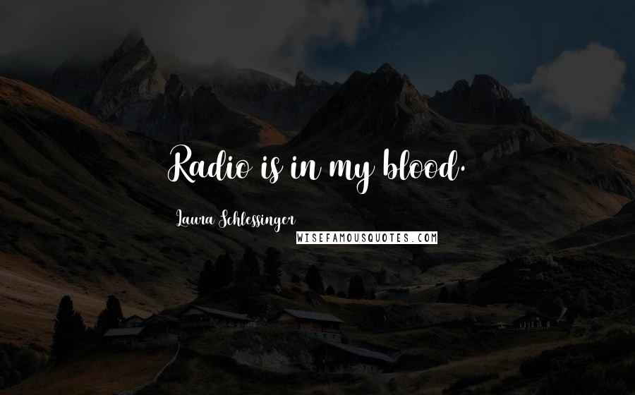 Laura Schlessinger quotes: Radio is in my blood.