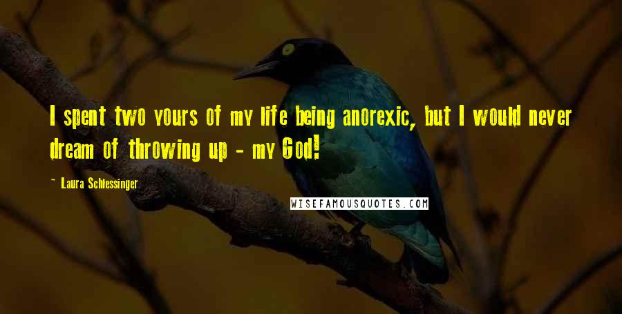 Laura Schlessinger quotes: I spent two yours of my life being anorexic, but I would never dream of throwing up - my God!