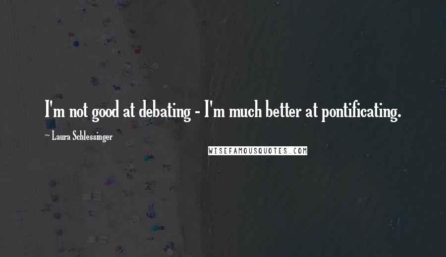 Laura Schlessinger quotes: I'm not good at debating - I'm much better at pontificating.