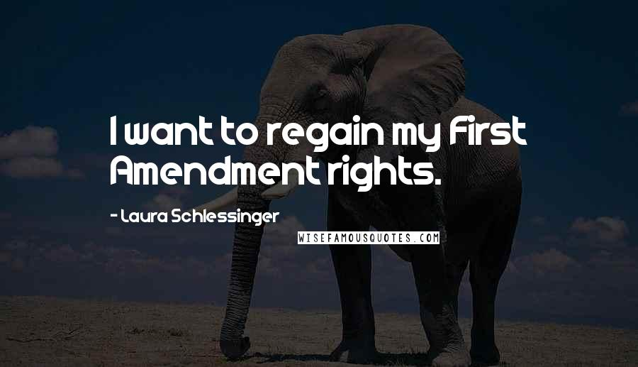 Laura Schlessinger quotes: I want to regain my First Amendment rights.