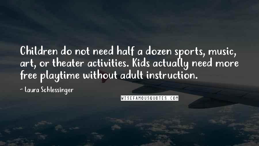 Laura Schlessinger quotes: Children do not need half a dozen sports, music, art, or theater activities. Kids actually need more free playtime without adult instruction.