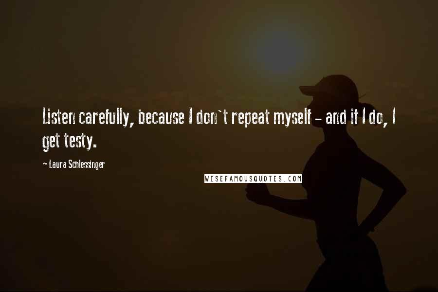 Laura Schlessinger quotes: Listen carefully, because I don't repeat myself - and if I do, I get testy.