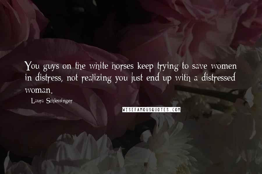 Laura Schlessinger quotes: You guys on the white horses keep trying to save women in distress, not realizing you just end up with a distressed woman.