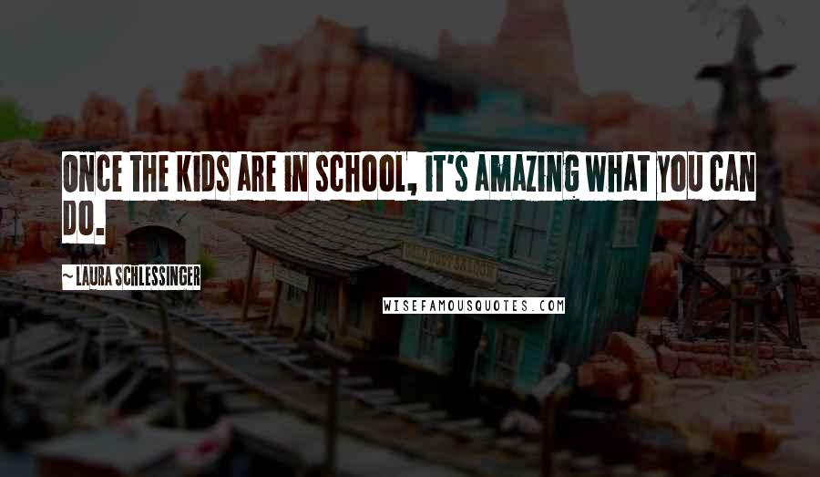 Laura Schlessinger quotes: Once the kids are in school, it's amazing what you can do.