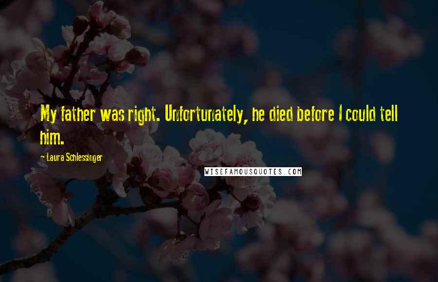 Laura Schlessinger quotes: My father was right. Unfortunately, he died before I could tell him.