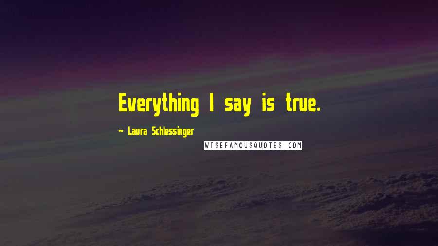 Laura Schlessinger quotes: Everything I say is true.