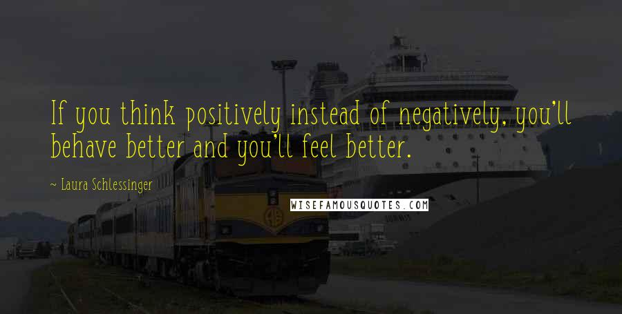 Laura Schlessinger quotes: If you think positively instead of negatively, you'll behave better and you'll feel better.