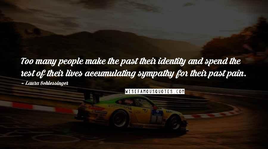 Laura Schlessinger quotes: Too many people make the past their identity and spend the rest of their lives accumulating sympathy for their past pain.