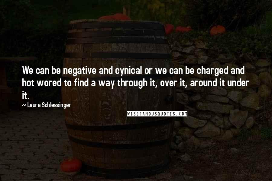 Laura Schlessinger quotes: We can be negative and cynical or we can be charged and hot wored to find a way through it, over it, around it under it.