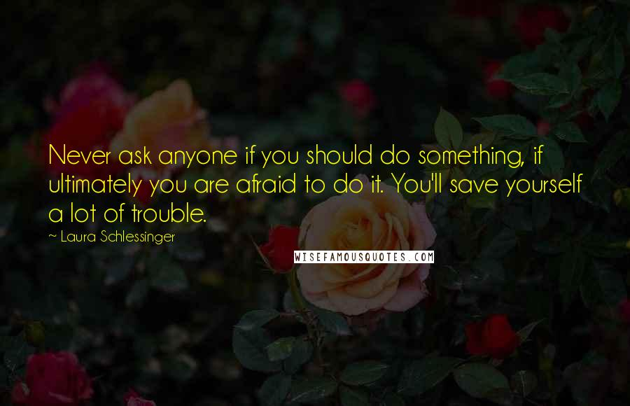 Laura Schlessinger quotes: Never ask anyone if you should do something, if ultimately you are afraid to do it. You'll save yourself a lot of trouble.