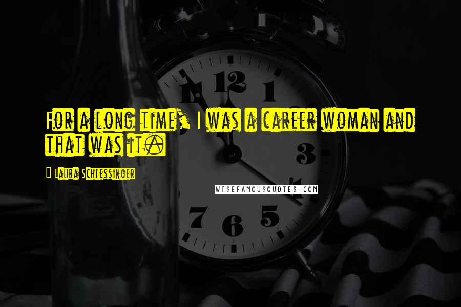 Laura Schlessinger quotes: For a long time, I was a career woman and that was it.