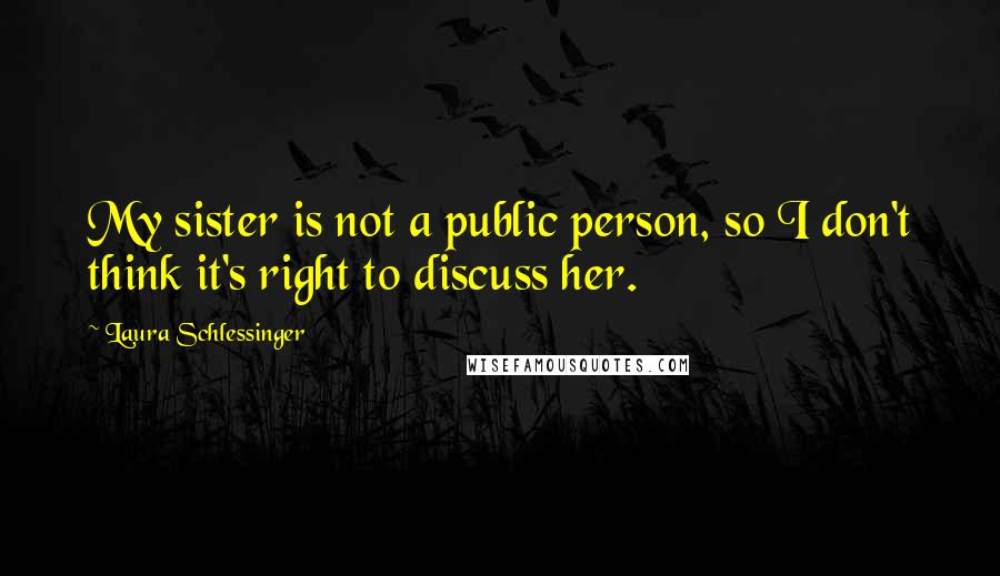 Laura Schlessinger quotes: My sister is not a public person, so I don't think it's right to discuss her.