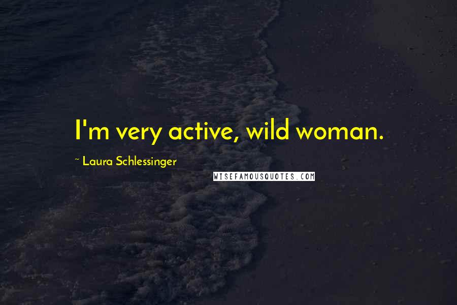 Laura Schlessinger quotes: I'm very active, wild woman.