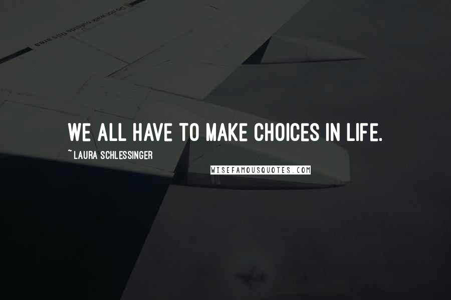 Laura Schlessinger quotes: We all have to make choices in life.