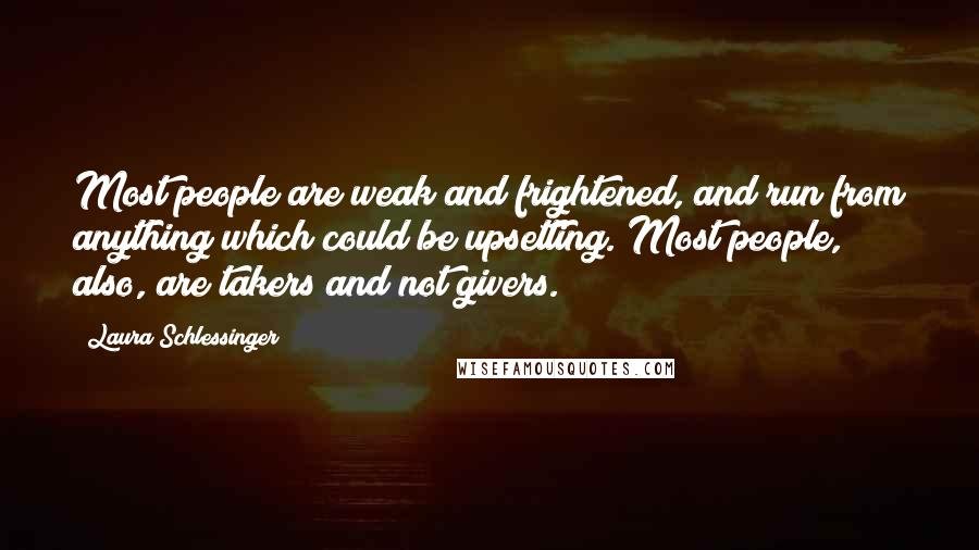 Laura Schlessinger quotes: Most people are weak and frightened, and run from anything which could be upsetting. Most people, also, are takers and not givers.