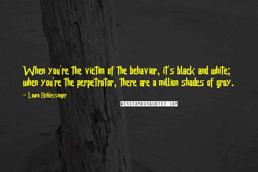 Laura Schlessinger quotes: When you're the victim of the behavior, it's black and white; when you're the perpetrator, there are a million shades of gray.