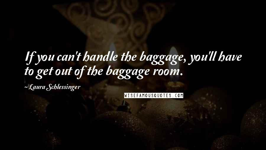 Laura Schlessinger quotes: If you can't handle the baggage, you'll have to get out of the baggage room.