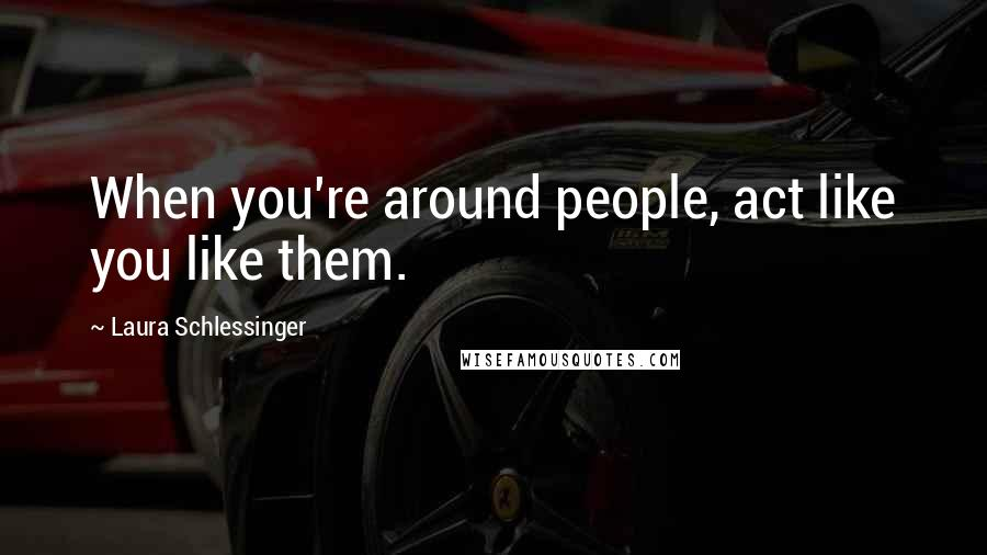 Laura Schlessinger quotes: When you're around people, act like you like them.