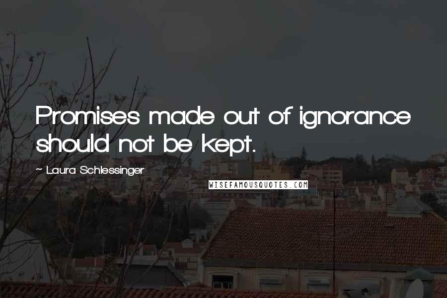 Laura Schlessinger quotes: Promises made out of ignorance should not be kept.