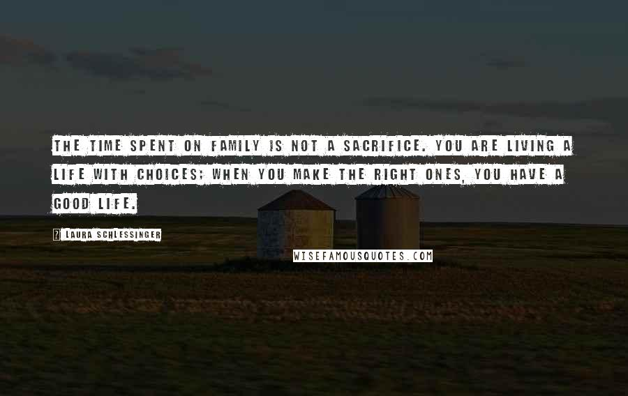 Laura Schlessinger quotes: The time spent on family is not a sacrifice. You are living a life with choices; when you make the right ones, you have a good life.