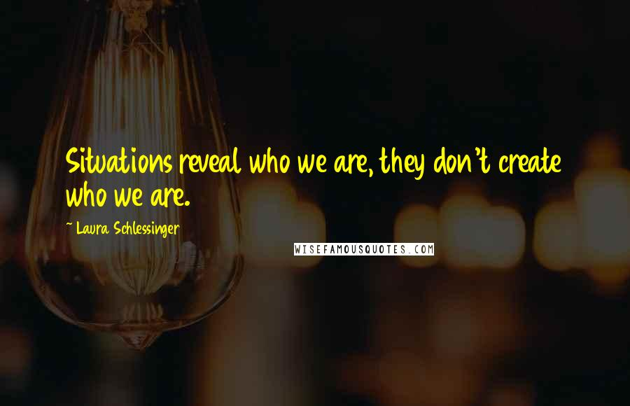 Laura Schlessinger quotes: Situations reveal who we are, they don't create who we are.