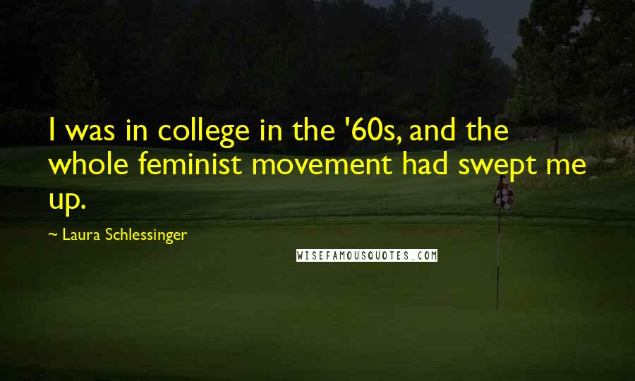 Laura Schlessinger quotes: I was in college in the '60s, and the whole feminist movement had swept me up.