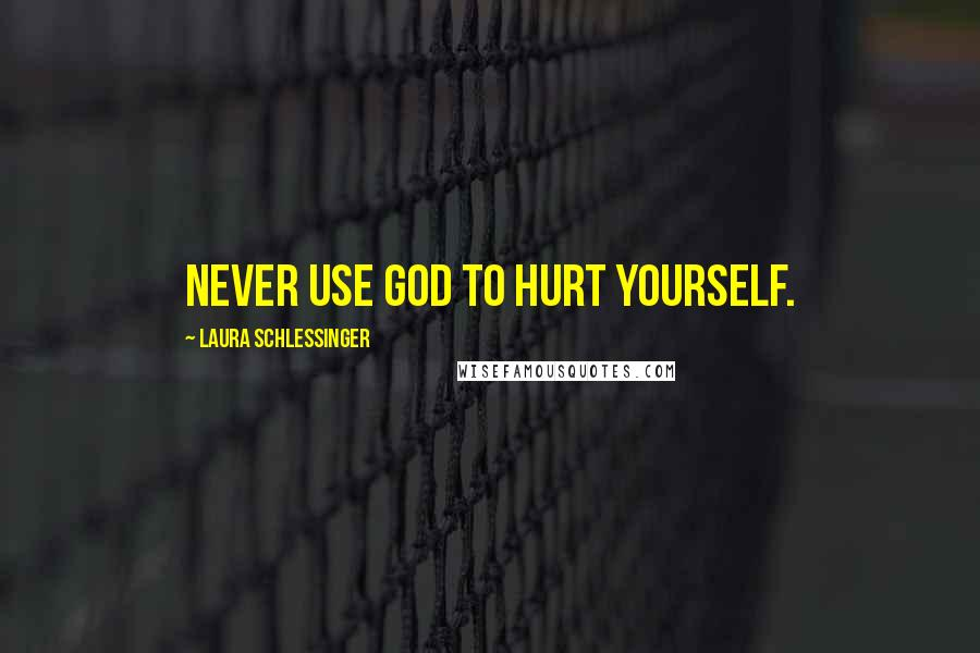 Laura Schlessinger quotes: Never use God to hurt yourself.